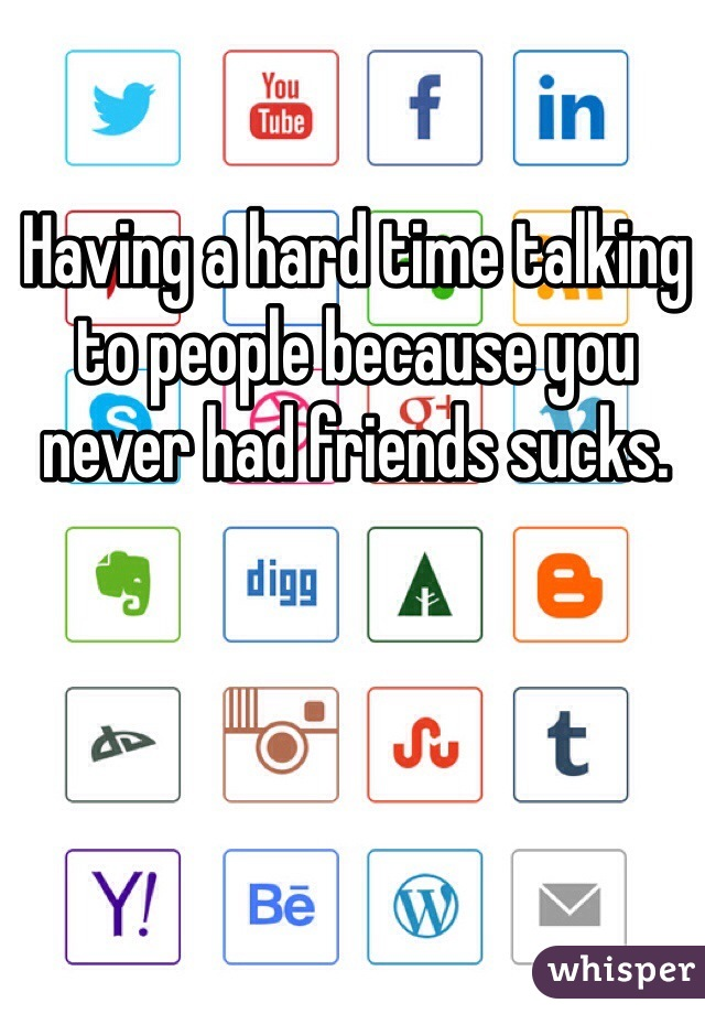 Having a hard time talking to people because you never had friends sucks.