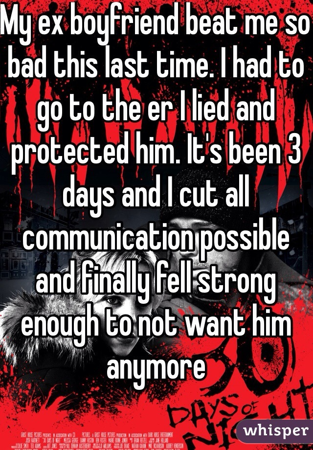My ex boyfriend beat me so bad this last time. I had to go to the er I lied and protected him. It's been 3 days and I cut all communication possible and finally fell strong enough to not want him anymore