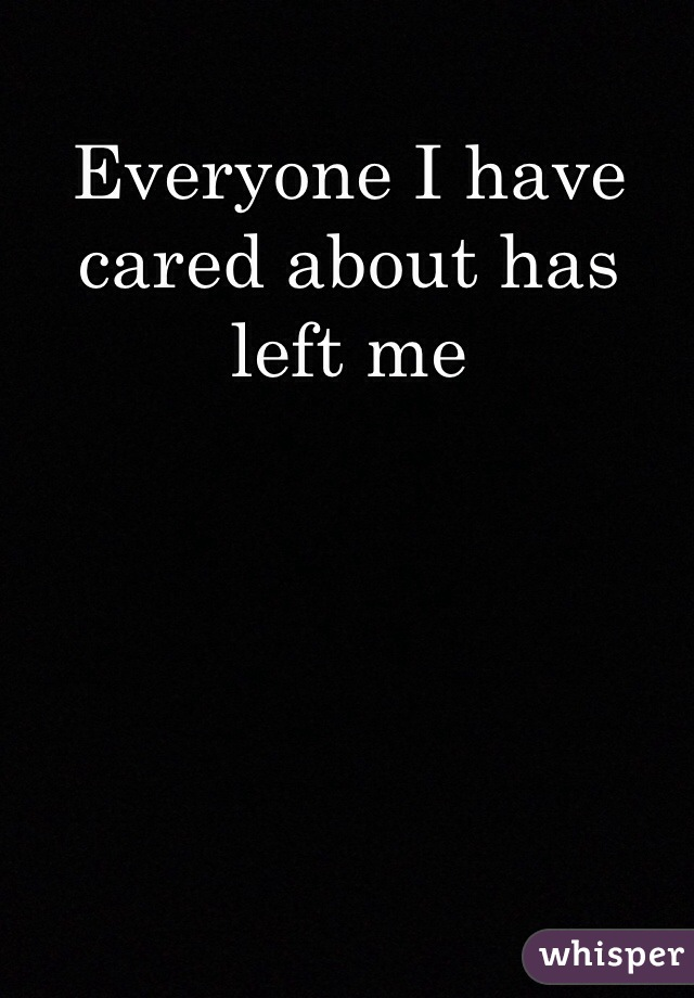 Everyone I have cared about has left me