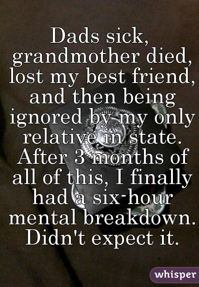 Dads sick, grandmother died, lost my best friend, and then being ignored by my only relative in state. After 3 months of all of this, I finally had a six-hour mental breakdown. Didn't expect it.