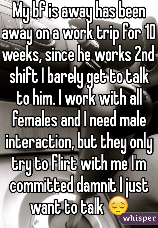 My bf is away has been away on a work trip for 10 weeks, since he works 2nd shift I barely get to talk  to him. I work with all females and I need male interaction, but they only try to flirt with me I'm committed damnit I just want to talk 😔