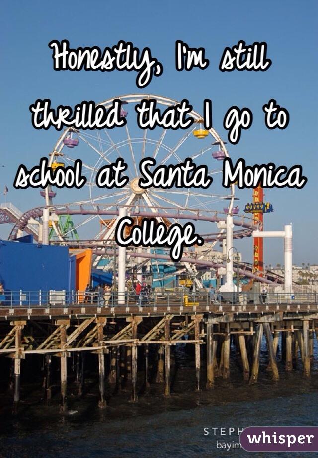 Honestly, I'm still thrilled that I go to school at Santa Monica College.