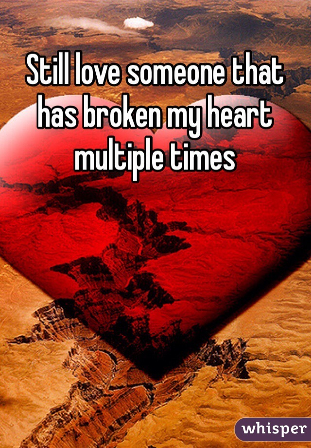 Still love someone that has broken my heart multiple times