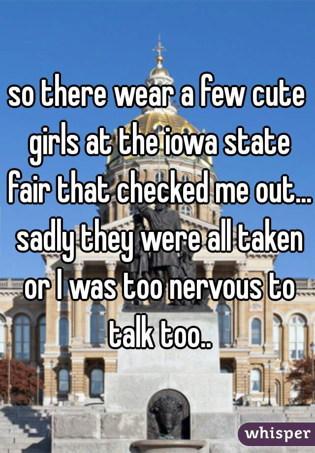 so there wear a few cute girls at the iowa state fair that checked me out... sadly they were all taken or I was too nervous to talk too..
