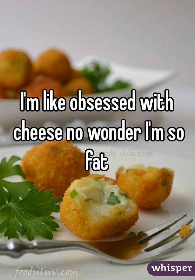 I'm like obsessed with cheese no wonder I'm so fat