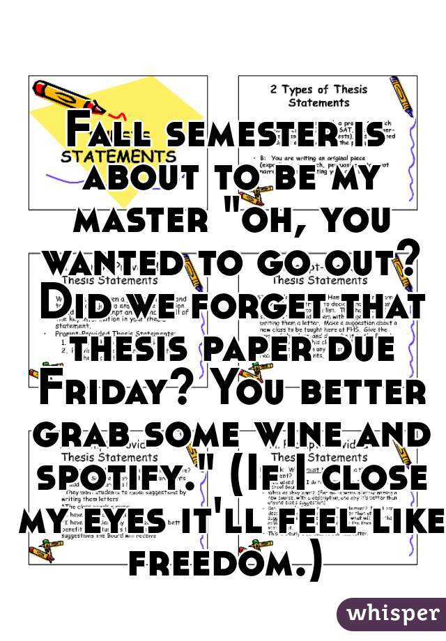 "Fall semester is about to be my master ""oh, you wanted to go out? Did we forget that thesis paper due Friday? You better grab some wine and spotify."" (If I close my eyes it'll feel like freedom.)"