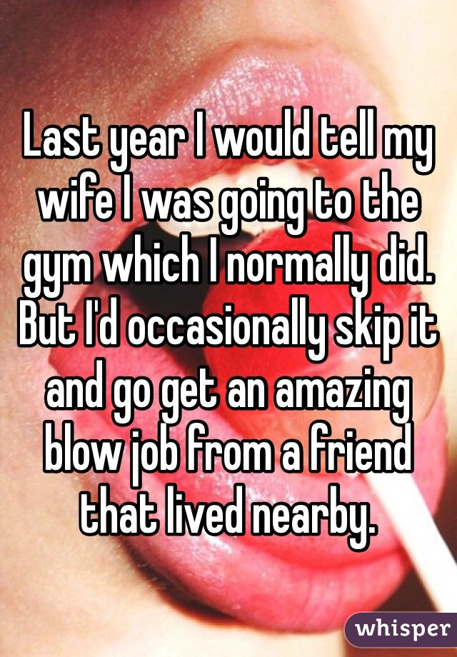 Last year I would tell my wife I was going to the gym which I normally did. But I'd occasionally skip it and go get an amazing blow job from a friend that lived nearby.