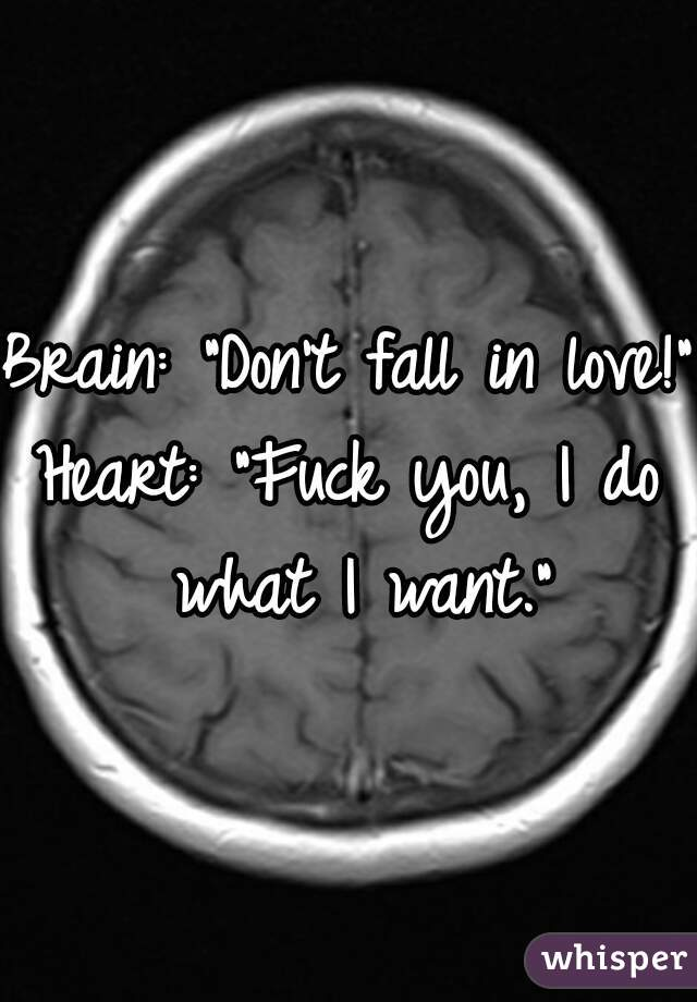"""Brain: """"Don't fall in love!""""  Heart: """"Fuck you, I do what I want."""""""