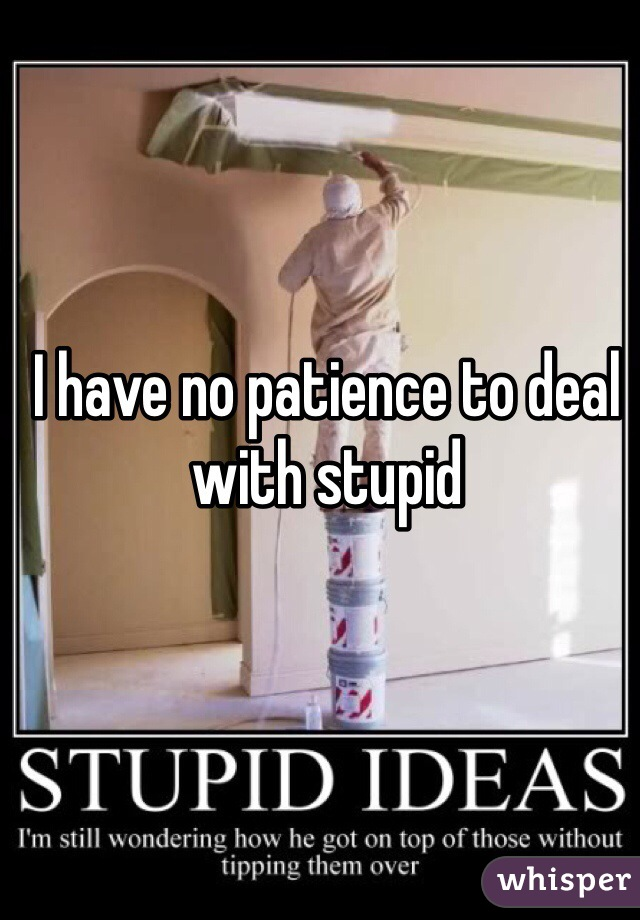 I have no patience to deal with stupid