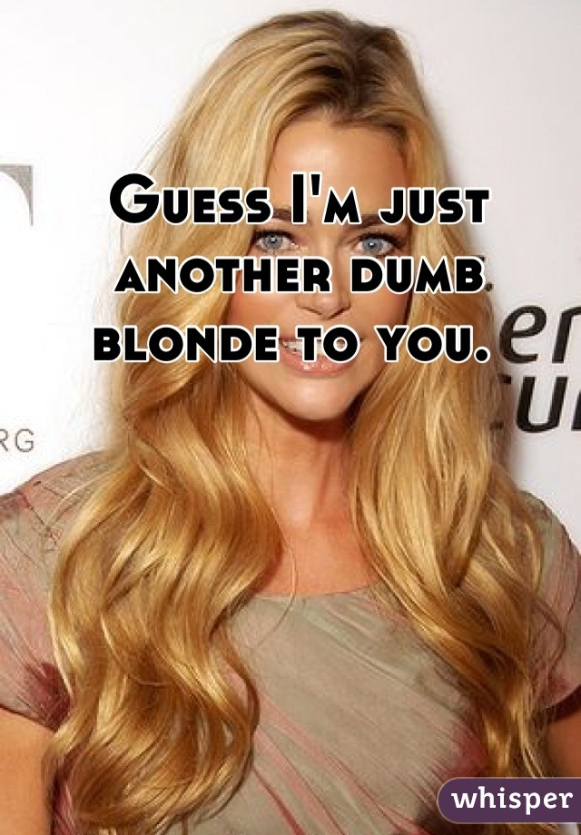 Guess I'm just another dumb blonde to you.