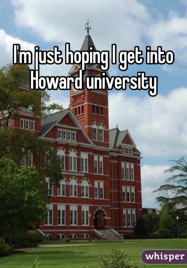 I'm just hoping I get into Howard university