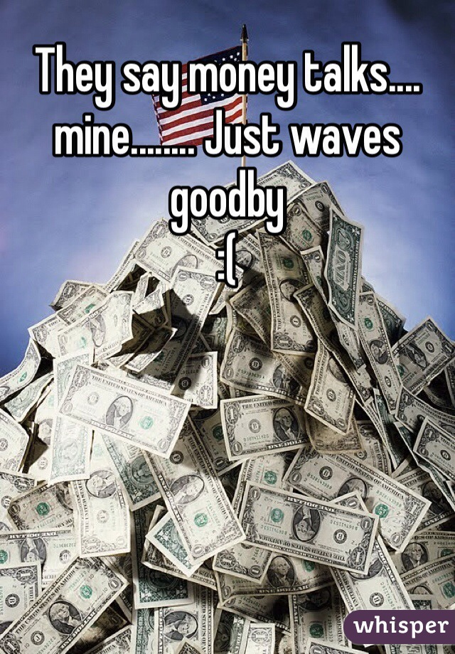They say money talks.... mine........ Just waves goodby :(