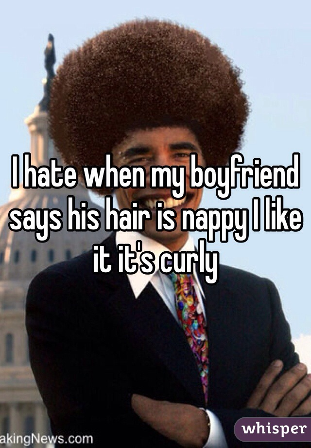 I hate when my boyfriend says his hair is nappy I like it it's curly