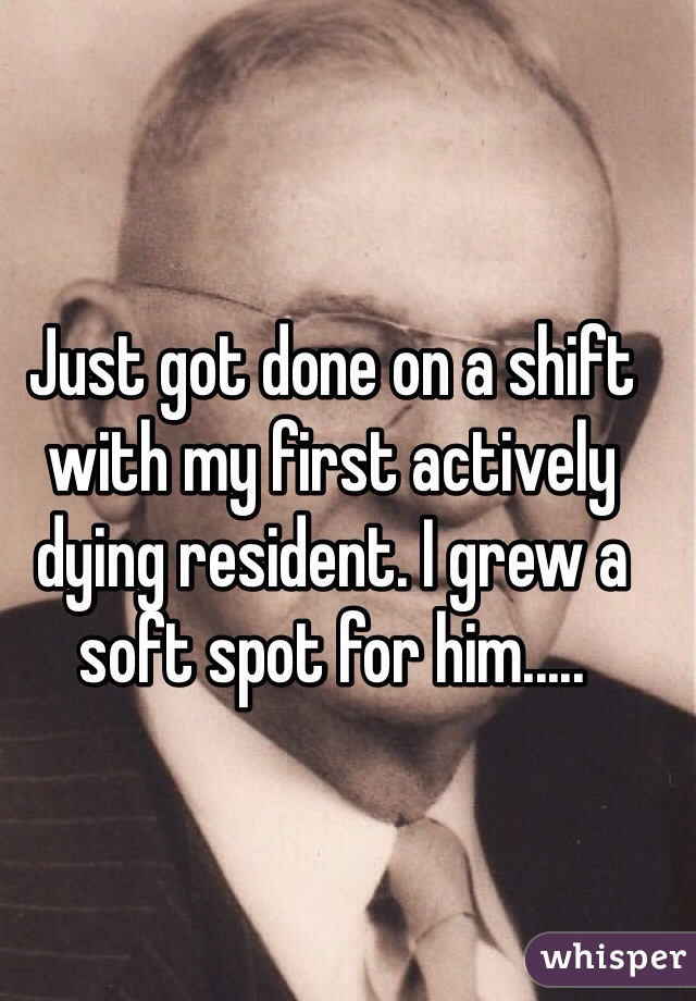 Just got done on a shift with my first actively dying resident. I grew a soft spot for him.....