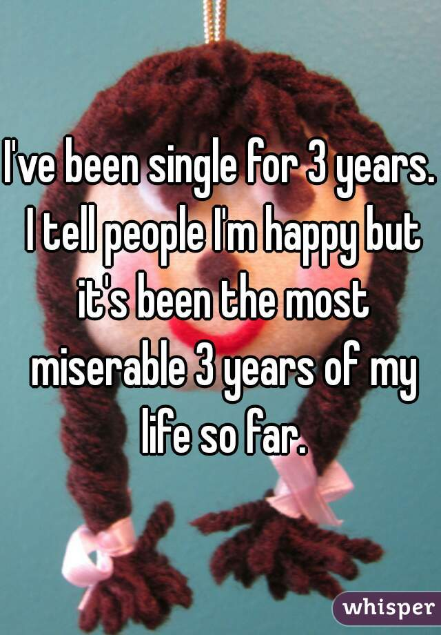 I've been single for 3 years. I tell people I'm happy but it's been the most miserable 3 years of my life so far.
