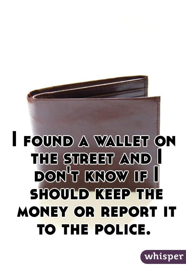 I found a wallet on the street and I don't know if I should keep the money or report it to the police.