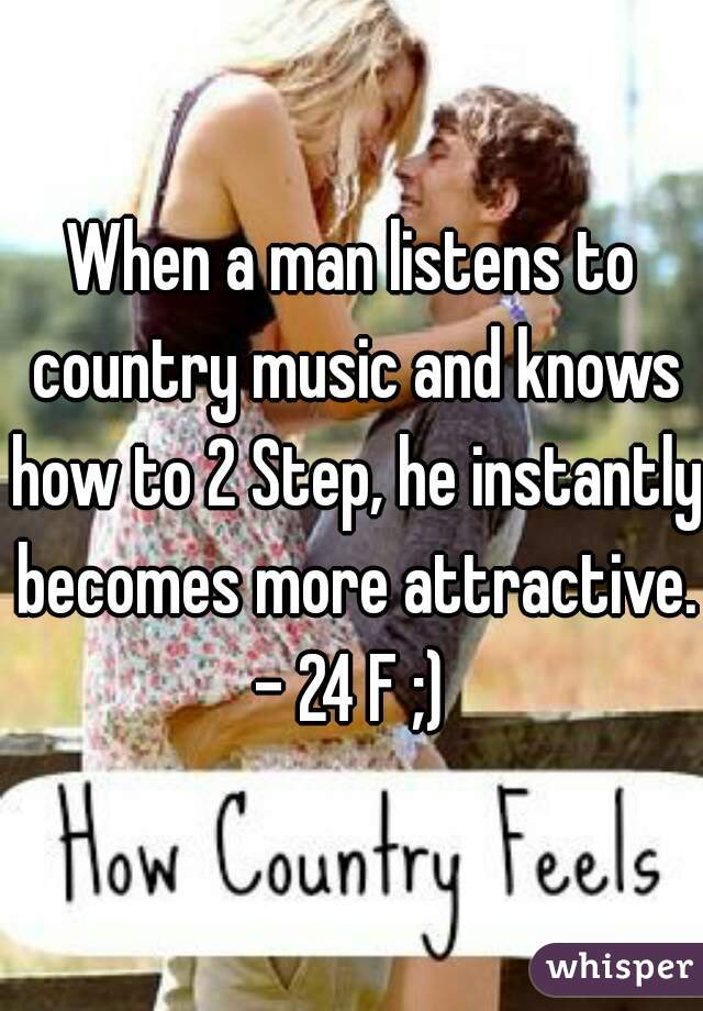 When a man listens to country music and knows how to 2 Step, he instantly becomes more attractive.  - 24 F ;)
