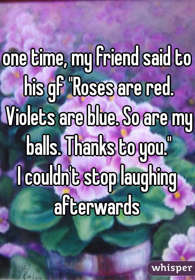 "one time, my friend said to his gf ""Roses are red. Violets are blue. So are my balls. Thanks to you."" I couldn't stop laughing afterwards"
