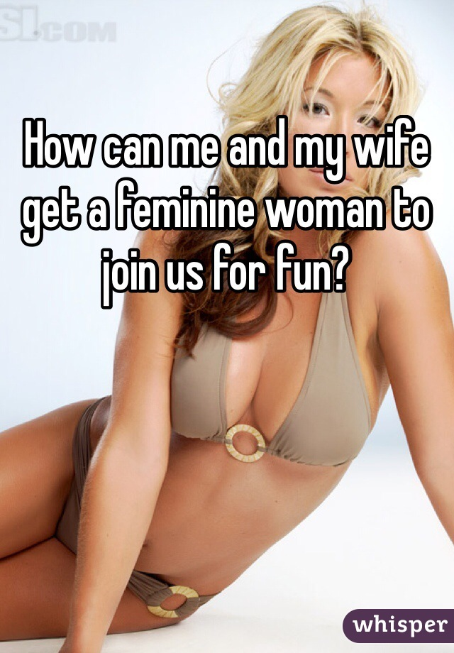 How can me and my wife get a feminine woman to join us for fun?