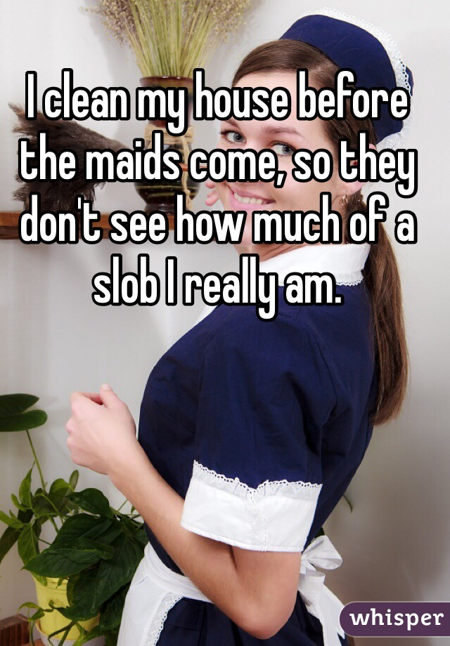 I clean my house before the maids come, so they don't see how much of a slob I really am.