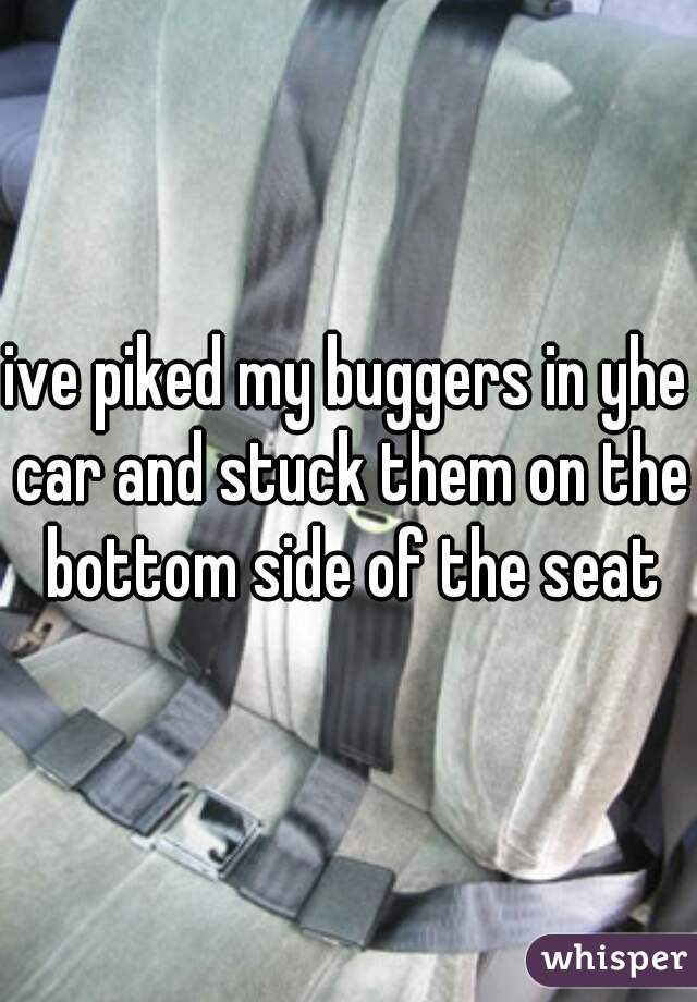 ive piked my buggers in yhe car and stuck them on the bottom side of the seat