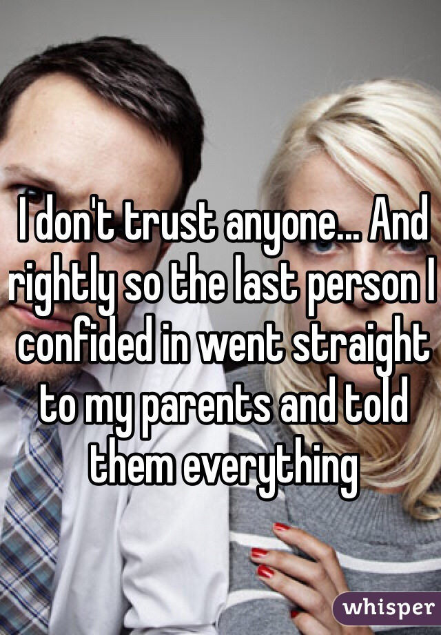 I don't trust anyone... And rightly so the last person I confided in went straight to my parents and told them everything