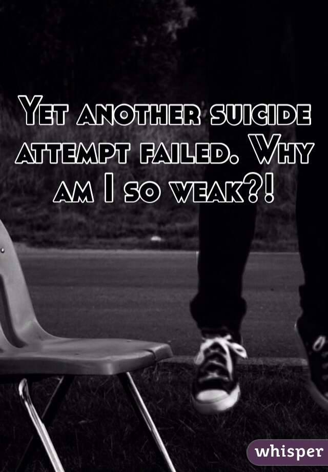 Yet another suicide attempt failed. Why am I so weak?!