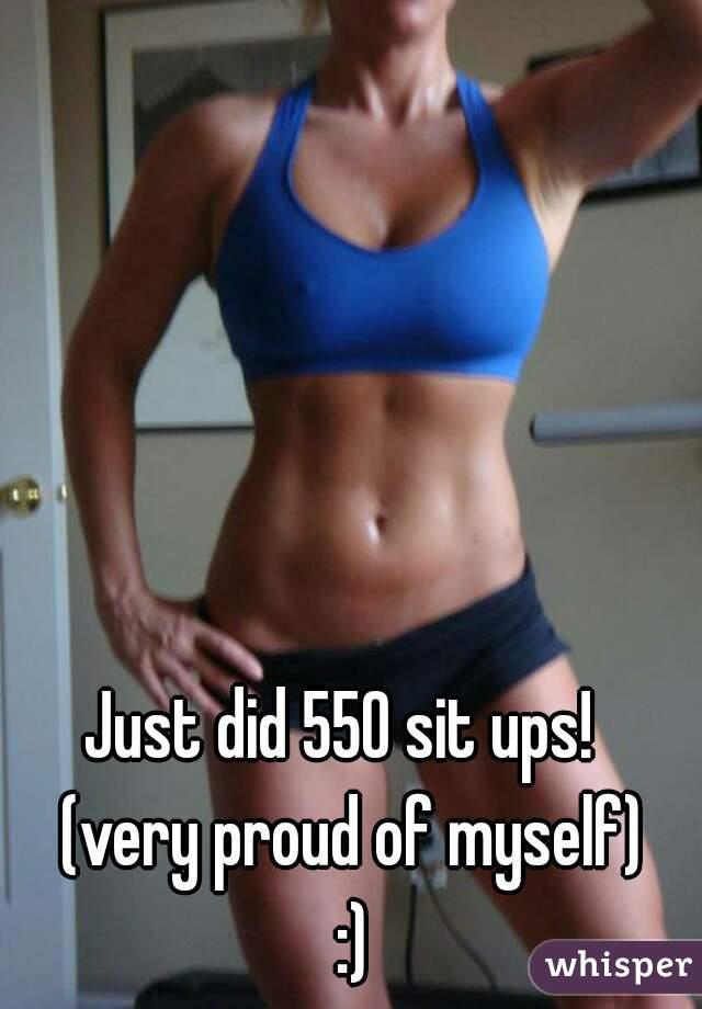 Just did 550 sit ups!   (very proud of myself) :)