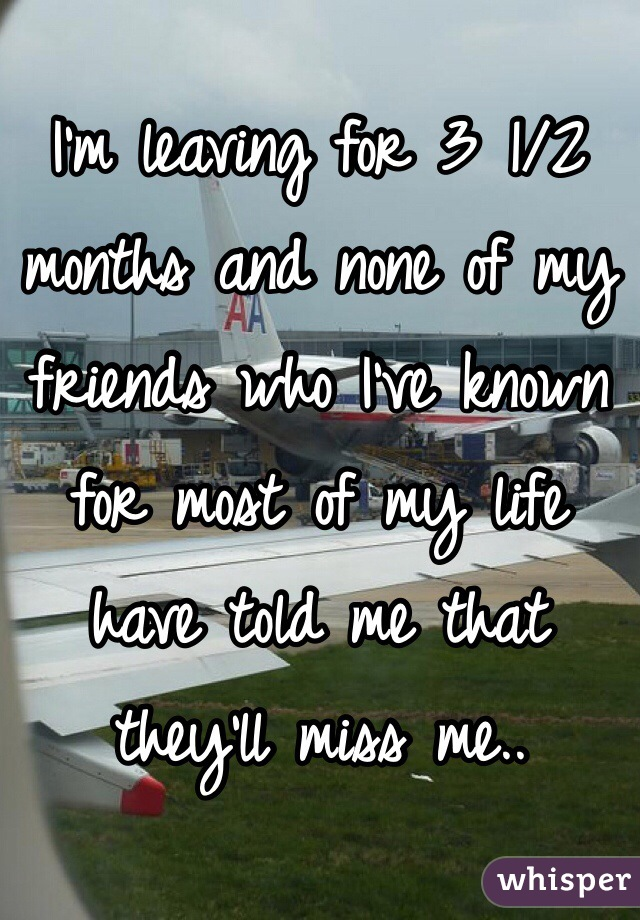 I'm leaving for 3 1/2 months and none of my friends who I've known for most of my life have told me that they'll miss me..