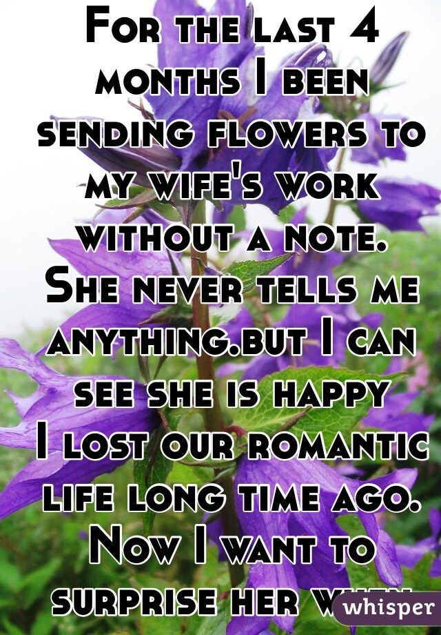 For the last 4 months I been sending flowers to my wife's work without a note. She never tells me anything.but I can see she is happy I lost our romantic life long time ago. Now I want to surprise her when she knows is me