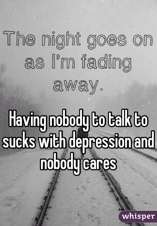 Having nobody to talk to sucks with depression and nobody cares