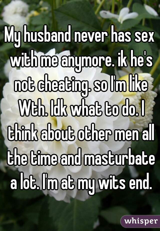 My husband never has sex with me anymore. ik he's not cheating. so I'm like Wth. Idk what to do. I think about other men all the time and masturbate a lot. I'm at my wits end.