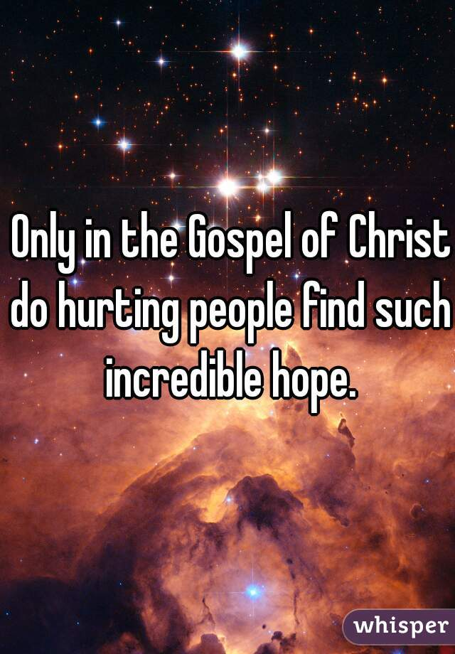 Only in the Gospel of Christ  do hurting people find such incredible hope.