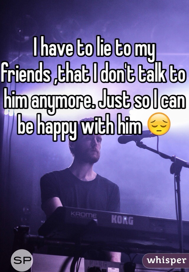 I have to lie to my friends ,that I don't talk to him anymore. Just so I can be happy with him 😔