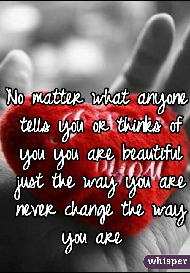 No matter what anyone tells you or thinks of you you are beautiful just the way you are never change the way you are