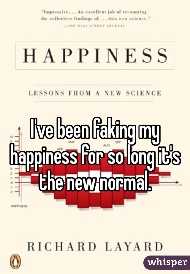 I've been faking my happiness for so long it's the new normal.
