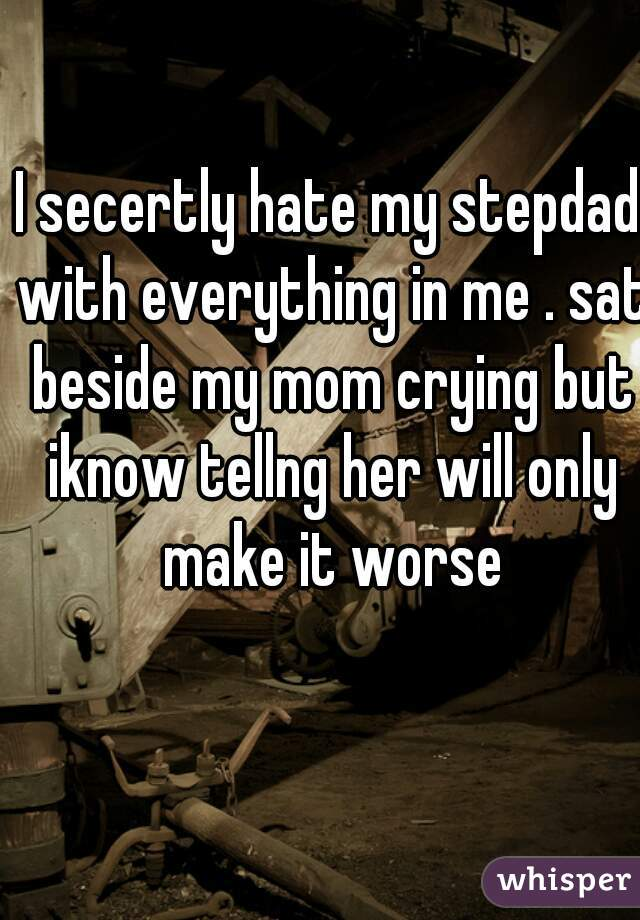 I secertly hate my stepdad with everything in me . sat beside my mom crying but iknow tellng her will only make it worse