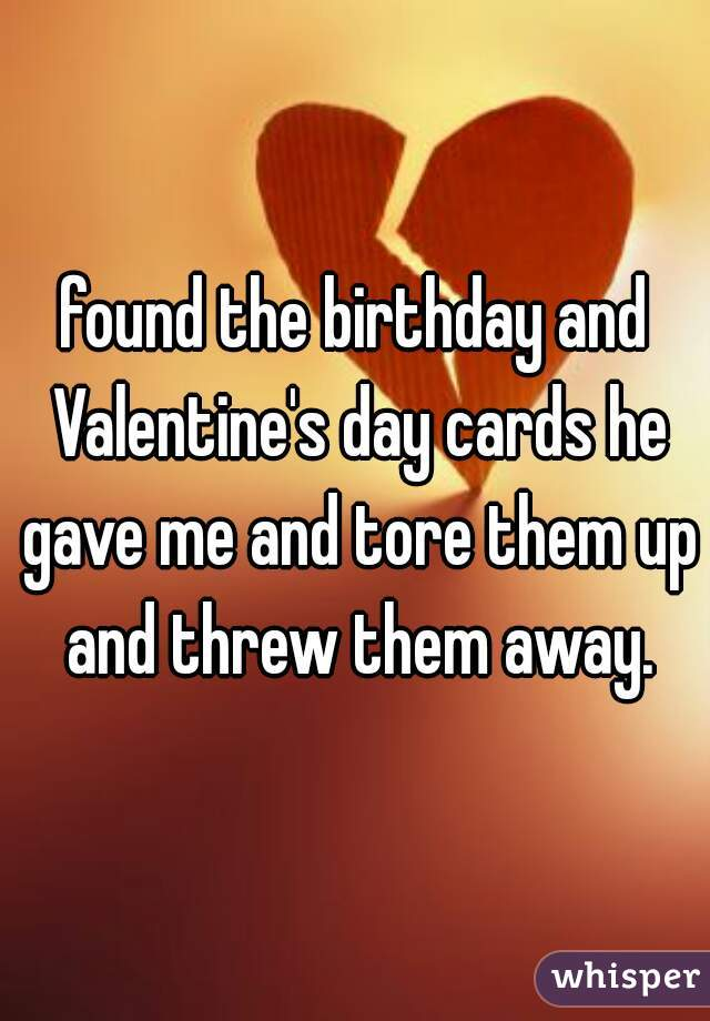 found the birthday and Valentine's day cards he gave me and tore them up and threw them away.