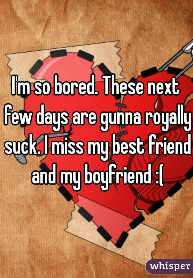 I'm so bored. These next few days are gunna royally suck. I miss my best friend and my boyfriend :(