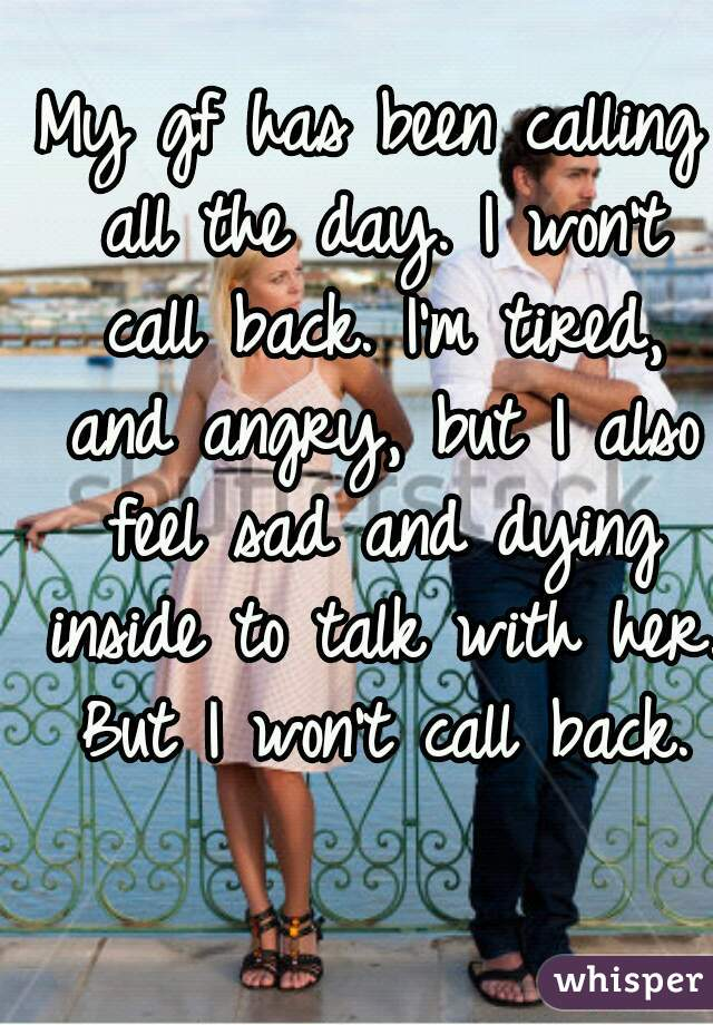 My gf has been calling all the day. I won't call back. I'm tired, and angry, but I also feel sad and dying inside to talk with her. But I won't call back.