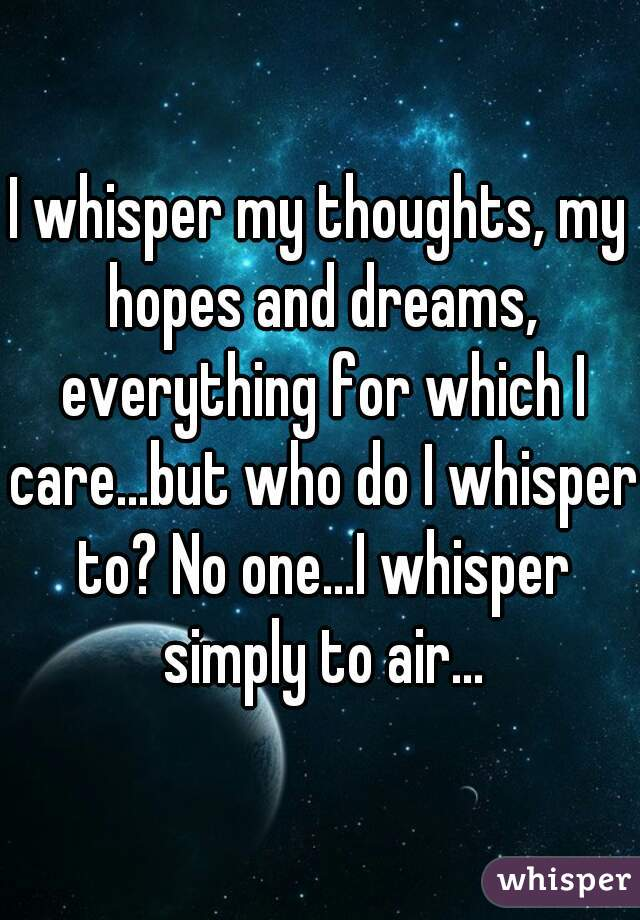I whisper my thoughts, my hopes and dreams, everything for which I care...but who do I whisper to? No one...I whisper simply to air...
