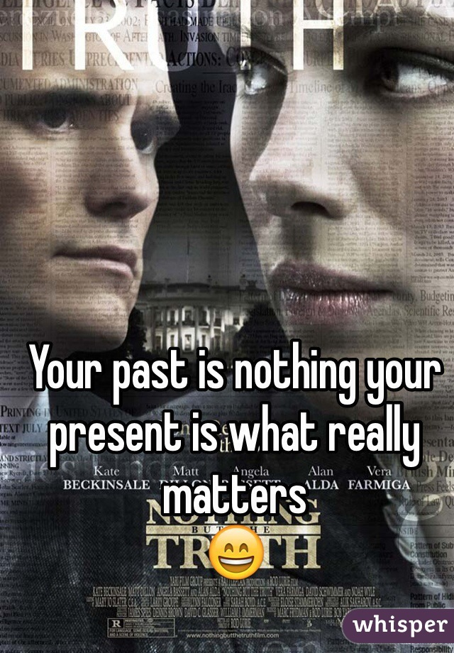 Your past is nothing your present is what really matters  😄