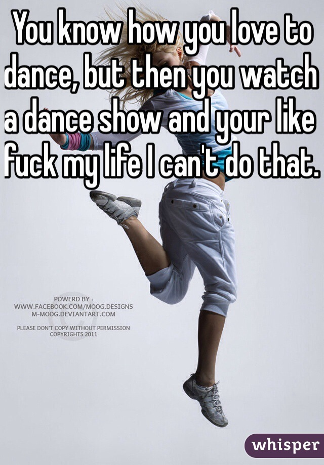 You know how you love to dance, but then you watch a dance show and your like fuck my life I can't do that.