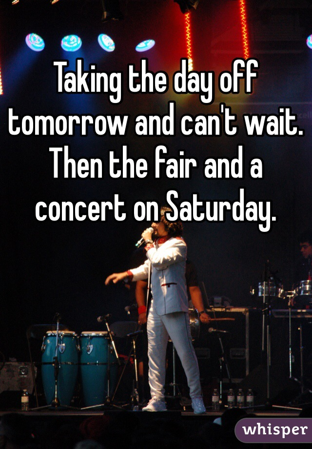 Taking the day off tomorrow and can't wait. Then the fair and a concert on Saturday.