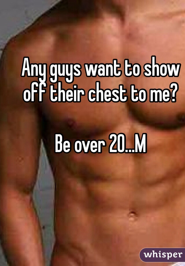 Any guys want to show off their chest to me?  Be over 20...M