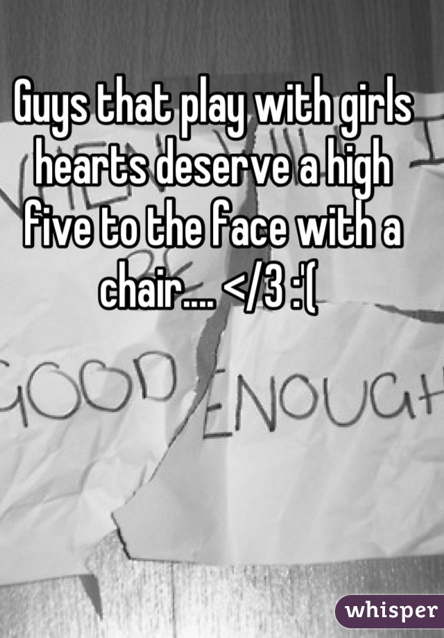 Guys that play with girls hearts deserve a high five to the face with a chair.... </3 :'(