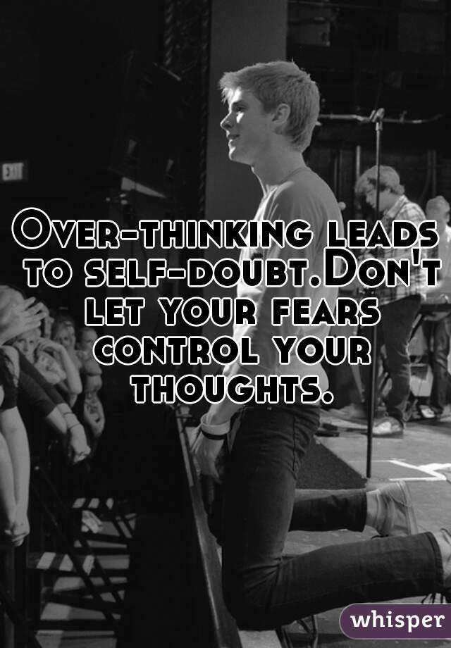 Over-thinking leads to self-doubt.Don't let your fears control your thoughts.