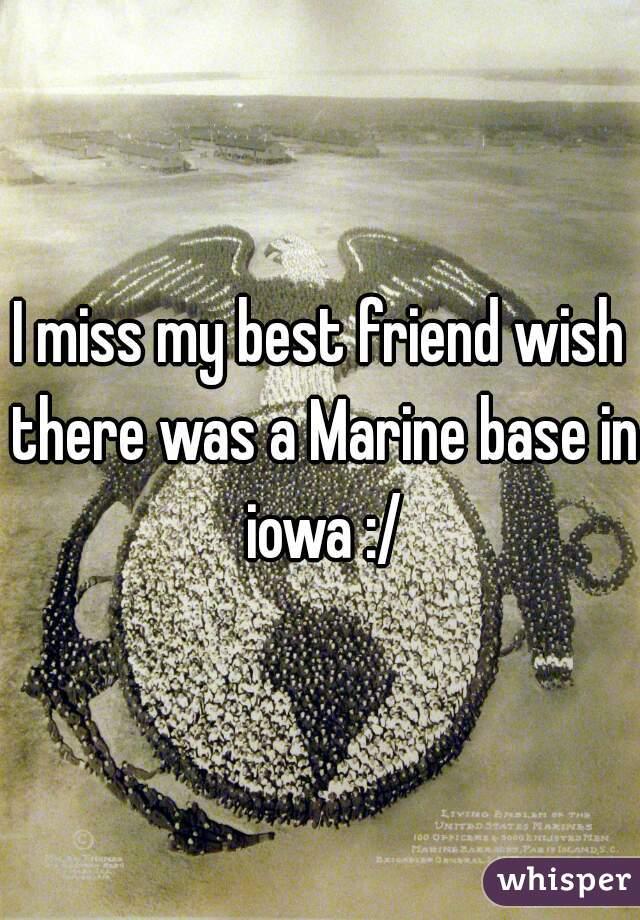 I miss my best friend wish there was a Marine base in iowa :/