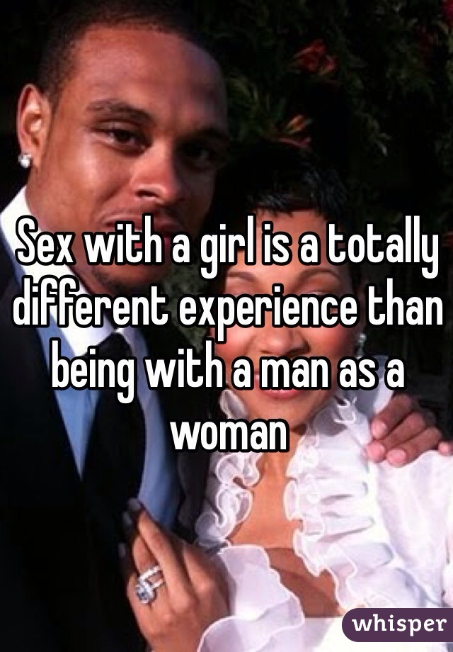 Sex with a girl is a totally different experience than being with a man as a woman