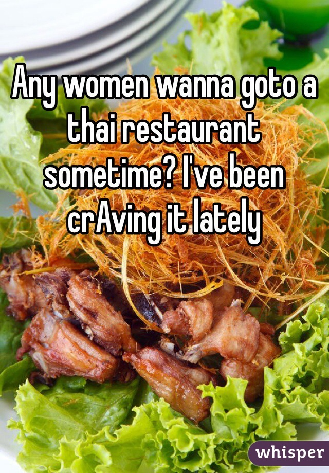 Any women wanna goto a thai restaurant sometime? I've been crAving it lately